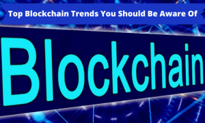 Top Blockchain Trends You Should Be Aware Of